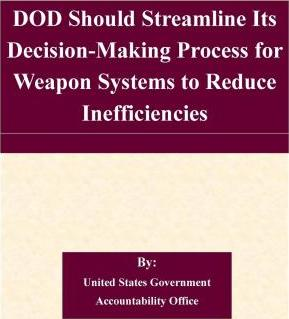 Dod Should Streamline Its Decision-Making Process for Weapon Systems to Reduce Inefficiencies