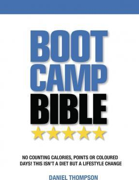Boot Camp Bible : No Counting Calories, Points or Coloured Days! This Isn't a Diet But a Lifestyle Change – Daniel Thompson