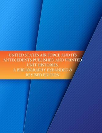 United States Air Force and Its Antecedents Published and Printed Unit Histories, a Bibliography Expanded & Revised Edition
