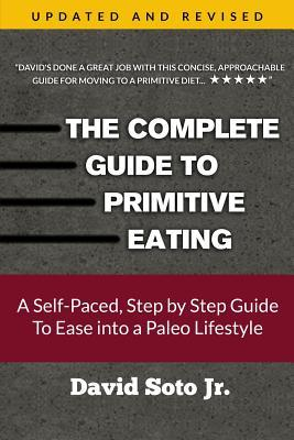 The Complete Guide to Primitive Eating : A Self-Paced, Step by Step Guide to Ease Into a Paleo Lifestyle