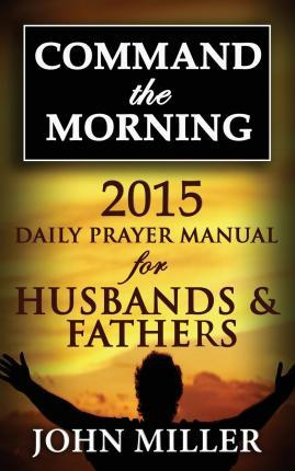 Command the Morning  2015 Daily Prayer Manual for Husbands & Fathers