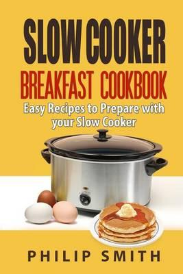 Slow Cooker Breakfast Cookbook. Easy Recipes to Prepare with Your Slow Cooker