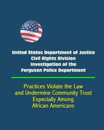 United States Department of Justice Civil Rights Division Investigation of the Ferguson Police Department - Practices Violate the Law and Undermine Community Trust, Especially Among African Americans