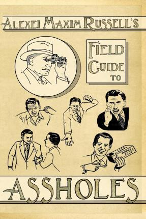 Alexei Maxim Russell's Field Guide to Assholes
