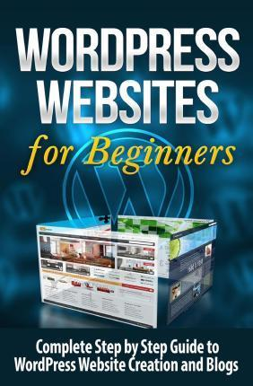 Wordpress Websites: Complete Step by Step Guide to Wordpress Website Creation and Blogs