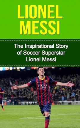 Lionel Messi : The Inspirational Story of Soccer (Football) Superstar Lionel Messi