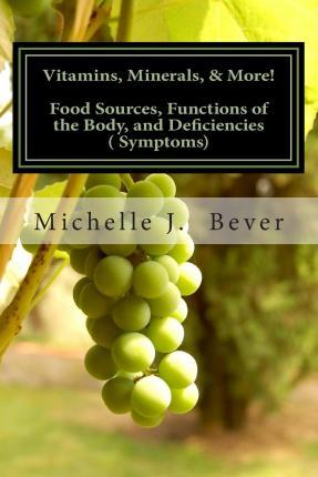 Vitamins, Minerals, & More! : Food Sources, Functions of the Body, and Deficiencies (Symptoms)