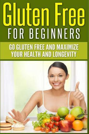 Gluten Free for Beginners : Go Gluten Free and Maximize Your Health and Longevity