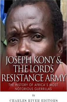 Joseph Kony & the Lord's Resistance Army  The History of Africa's Most Notorious