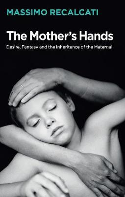 The Mother's Hands Desire, Fantasy and the Inheritance of the Maternal