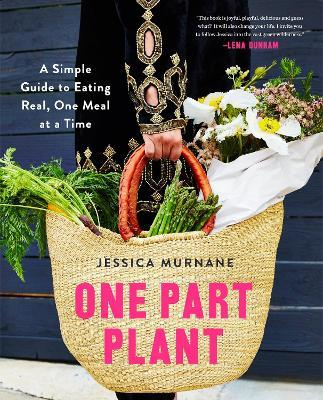 One Part Plant : A Simple Guide to Eating Real, One Meal at a Time