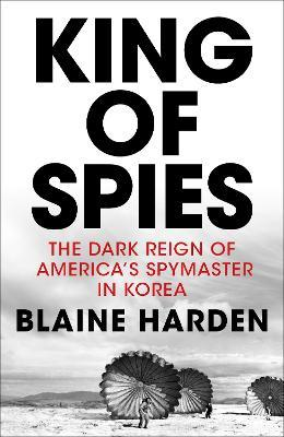 King of Spies : The Dark Reign of America's Spymaster in Korea