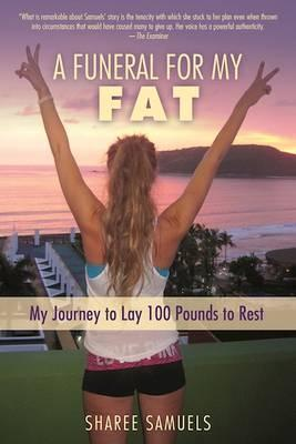 A Funeral for My Fat : My Journey to Lay 100 Pounds to Rest – Sharee Samuels