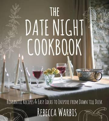 The Date Night Cookbook : Romantic Recipes & Easy Ideas to Inspire from Dawn Till Dusk