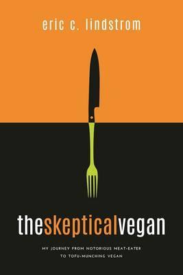 The Skeptical Vegan : My Journey from Notorious Meat Eater to Tofu-Munching Vegan-A Survival Guide