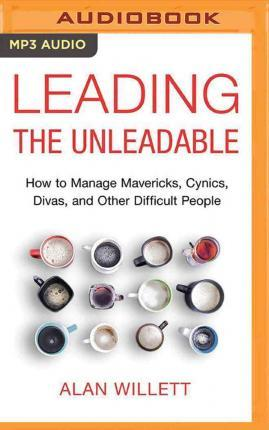 Leading the Unleadable : How to Manage Mavericks, Cynics, Divas, and Other Difficult People