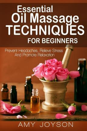 Essential Oils  Essential Oil Massage Techniques for Beginners Prevent Headaches, Relieve Stress and Promote Relaxation
