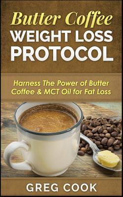 Butter Coffee Weight Loss Protocol : Harness the Power of Butter Coffee & McT Oil for Fat Loss