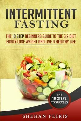 Intermittent Fasting : The 10 Step Beginners Guide to the 5:2 Diet – Easily Lose Weight and Live a Healthier Life – Shehan Peiris