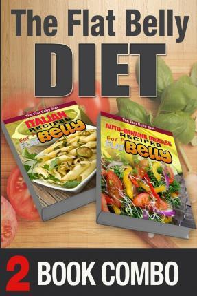 Auto-Immune Disease Recipes for a Flat Belly & Italian Recipes for a Flat Belly  2 Book Combo