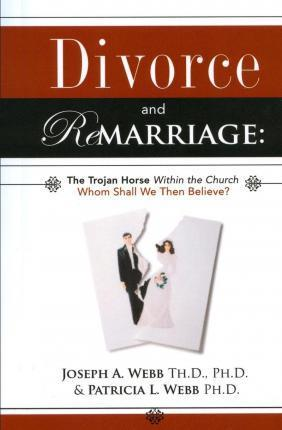Divorce and Remarriage  The Trojan Horse Within the Church Whom Shall We Then Believe?