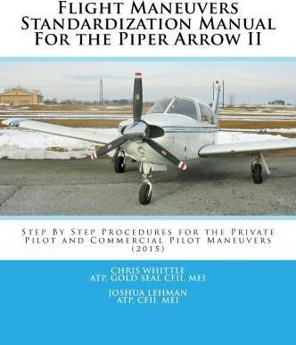 Flight Maneuvers Standardization Manual for the Piper Arrow II  Step  Step Procedures for the Private Pilot and Commercial Pilot Maneuvers