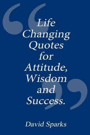 Life Changing Quotes For Attitude Wisdom And Success David Sparks
