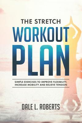 The Stretch Workout Plan : Simple Exercises to Improve Flexibility, Increase Mobility and Relieve Tension