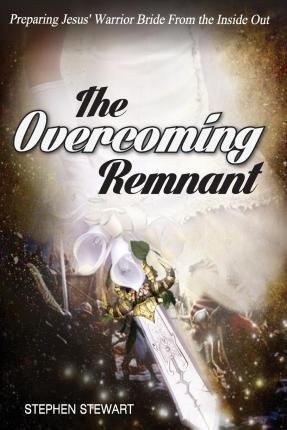 The Overcoming Remnant  Preparing Jesus' Warrior Bride from the Inside Out