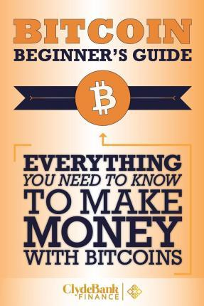 Bitcoin Beginner's Guide : Everything You Need to Know to Make Money with Bitcoins