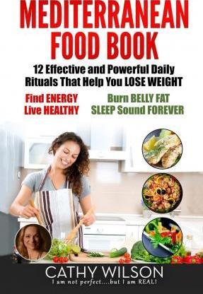 Mediterranean Food Book : 12 Effective and Powerful Daily Rituals That Help You Lose Weight, Find Energy, Live Healthy, Burn Belly Fat & Sleep Sound Forever!