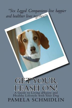 Get Your Leash On! : A Guide to Living Ahappy and Healthy Lifestyle with Your Dog