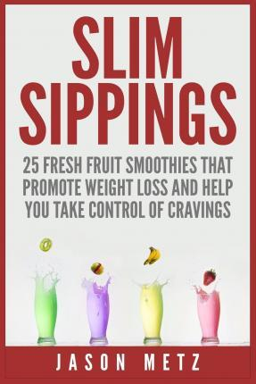 Slim Sippings : 25 Fresh Fruit Smoothies That Promote Weight Loss and Help You Take Control of Cravings