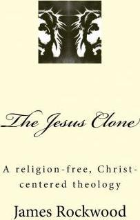 The Jesus Clone  A Religion-Free, Christ-Centered Theology