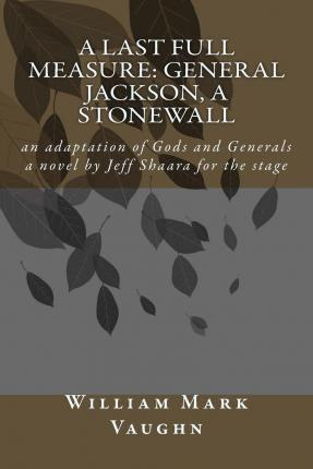 A Last Full Measure  General Jackson, a Stonewall An Adaptation of Gods and Generals a Novel by Jeff Shaara
