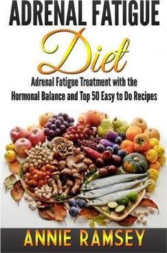 Adrenal Fatigue Diet : Adrenal Fatigue Treatment with the Hormonal Balance and Top 50 Easy to Do Recipes – Annie Ramsey