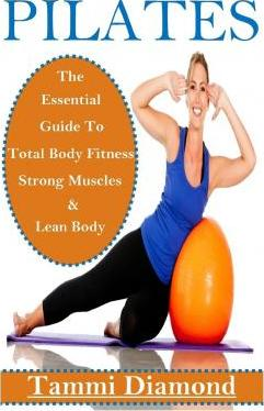 Pilates for Beginners : The Essential Guide to Total Body Fitness, Strong Muscles and Lean Body – Tammi Diamond