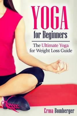 Yoga for Beginners : The Ultimate Yoga for Weight Loss Guide – Erma Bomberger
