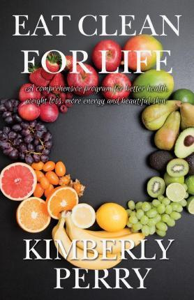 Eat Clean for Life : A Comprehensive Program for Better Health, Weight Loss, More Energy and Beautiful Skin. – Kimberly Perry