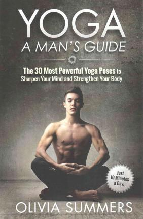 Yoga : A Man's Guide: The 30 Most Powerful Yoga Poses to Sharpen Your Mind and Strengthen Your Body