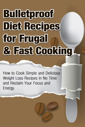 Bulletproof Diet Recipes for Frugal & Fast Cooking : How to Cook Simple and Delicious Weight Loss Recipes in No Time and Reclaim Your Focus and Energy – Michele Gilbert