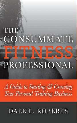The Consummate Fitness Professional : A Guide to Starting & Growing Your Personal Training Business
