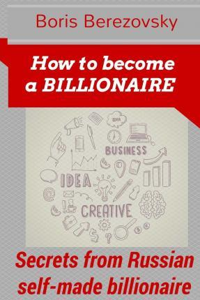 How to Become a Billionaire: Money-Making Secrets from Russian Self-Made Billionaire