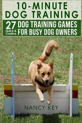 10 Minute Dog Training: 27 Quick & Creative Dog Training Games for Busy Dog Owners