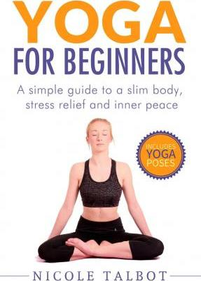 Yoga for Beginners : A Simple Guide to a Slim Body, Stress Relief and Inner Peace