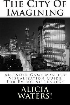 The City of Imagining  An Inner Game Mastery Visualization Guide for Emerging Leaders