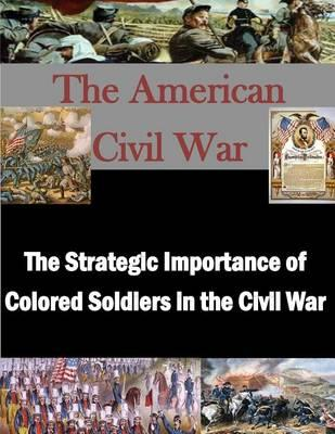The Strategic Importance of Colored Soldiers in the Civil War