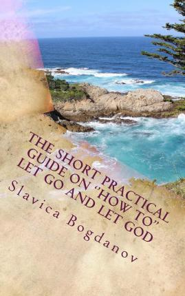 The Short Practical Guide on the ''How To'' to Let Go and Let God