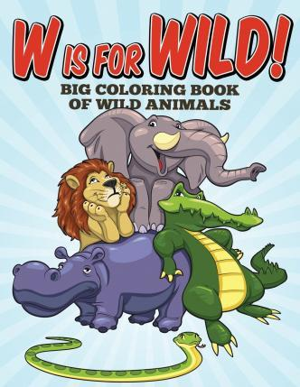 W Is for Wild! Big Coloring Book of Wild Animals