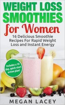 Weight Loss Smoothies for Women : 16 Delicious Smoothie Recipes for Rapid Weight Loss and Instant Energy (Includes a 10 Day, Quick-Start Action Plan!)